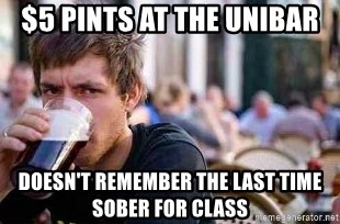 The Lazy College Senior - $5 pints at the Unibar doesn't remember the last time sober for class