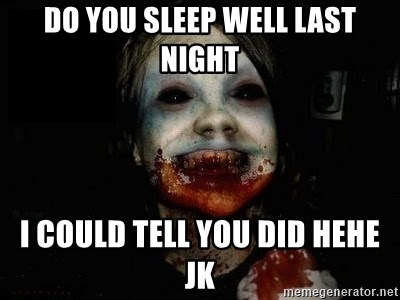 scary meme - do you sleep well last night i could tell you did hehe jk