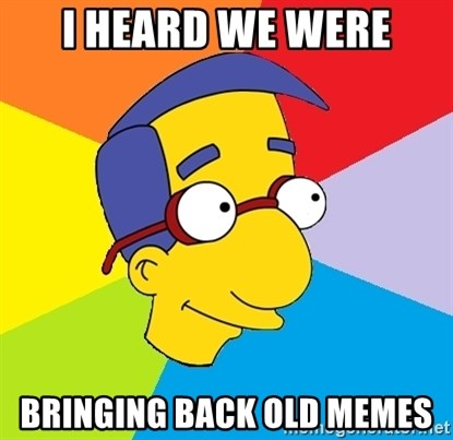 Milhouse - I heard we were Bringing back old memes