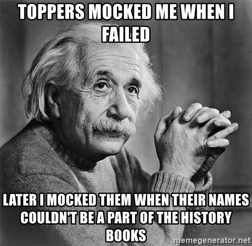 Albert Einstein - TOPPERS MOCKED ME WHEN I FAILED LATER I MOCKED THEM WHEN THEIR NAMES COULDN'T BE A PART OF THE HISTORY BOOKS