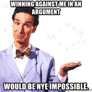 Bill Nye - Winning against me in an argument would be Nye impossible.