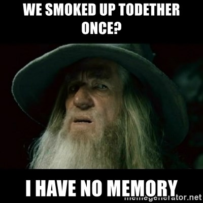 no memory gandalf - We smoked up todether once? i have no memory