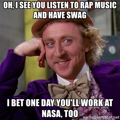 Willy Wonka - oh, i see you listen to rap music and have swag i bet one day you'll work at nasa, too