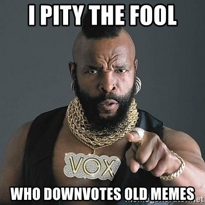 Mr T - i pity the fool Who Downvotes old memes