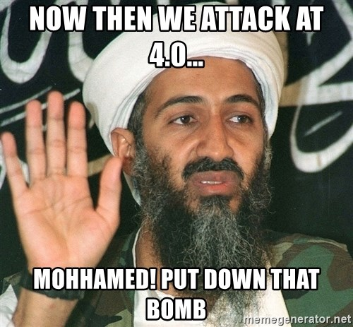 Osama Bin Laden - NOW THEN WE ATTACK AT 4.0... MOHHAMED! PUT DOWN THAT BOMB