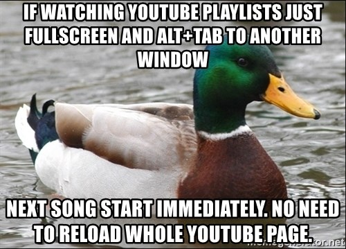 Actual Advice Mallard 1 - IF WATCHING YOUTUBE PLAYLISTS JUST FULLSCREEN AND ALT+TAB TO ANOTHER WINDOW nEXT SONG START IMMEDIATELY. NO NEED TO RELOAD WHOLE YOUTUBE PAGE.
