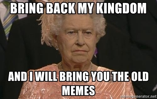 Queen Elizabeth Meme - bring back my kingdom  and i will bring you the old memes