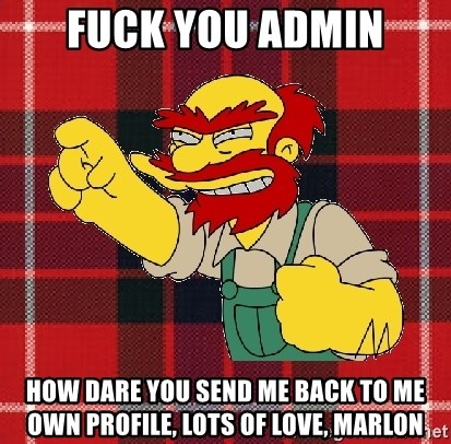 Angry Scotsman - fuck you admin how dare you send me back to me own profile, lots of love, marlon