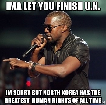 Kanye - ima let you finish U.n. im sorry but north korea has the greatest  human rights of all time