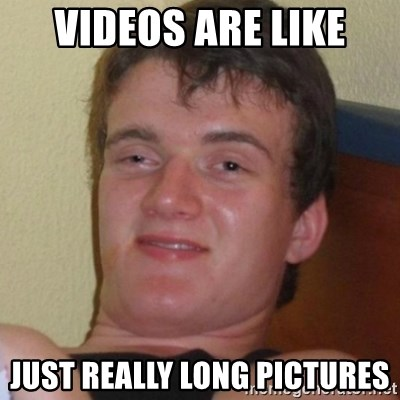 Really highguy - VIDEOS ARE LIKE JUST REALLY LONG PICTURES