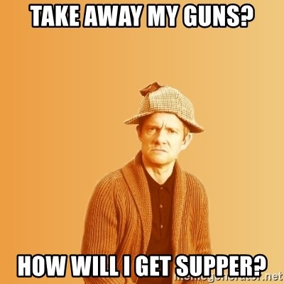 TIPICAL ABSURD - take away my guns? How will i get supper?