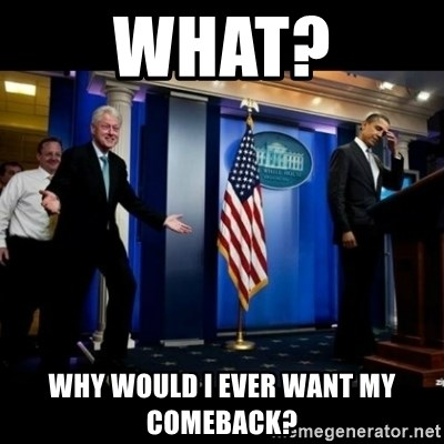 Inappropriate Timing Bill Clinton - What? Why would I ever want my comeback?