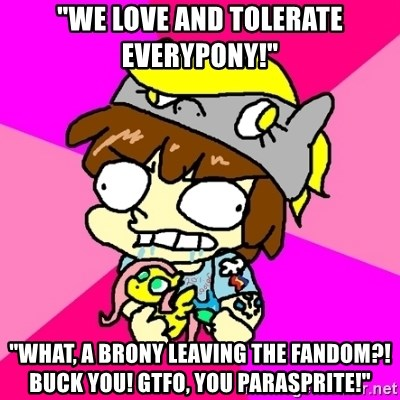 "rabid idiot brony - ""WE Love and tolerate EVERYPONY!"" ""What, a brony leaving the fandom?! Buck you! Gtfo, you parasprite!"""