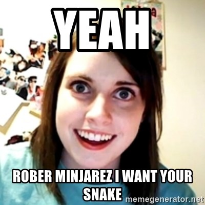 obsessed girlfriend - YEAH  ROBER MINJAREZ I WANT YOUR SNAKE