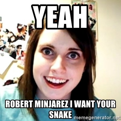 obsessed girlfriend - YEAH ROBERT MINJAREZ I WANT YOUR SNAKE