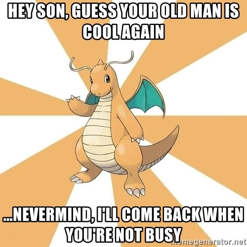 Dragonite Dad - Hey son, gUess your old man is cool again ...Nevermind, I'll Come back when you're not busy