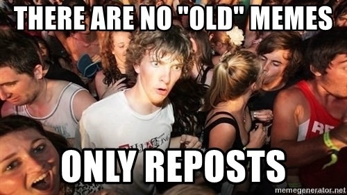 "Sudden Realization Ralph - There are no ""OLD"" memes only reposts"
