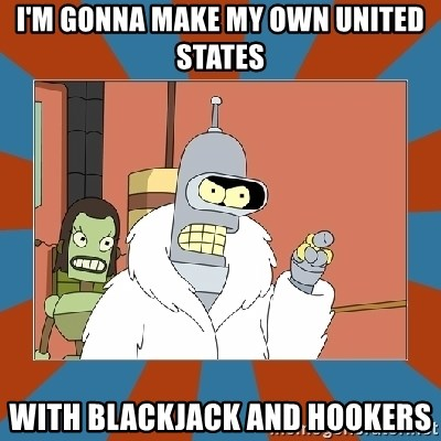 Blackjack and hookers bender - i'm gonna make my own united states with blackjack and hookers