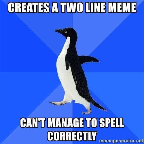 Socially Awkward Penguin - CREATES A TWO LINE MEME CAN'T MANAGE TO SPELL CORRECTLY