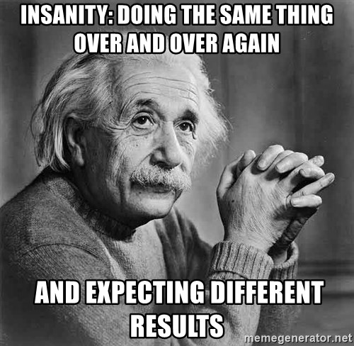 Albert Einstein - Insanity: doing the same thing over and over again  and expecting different results