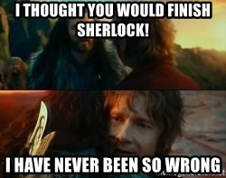 Never Have I Been So Wrong - I thought you would finish sherlock! I have never been so wrong