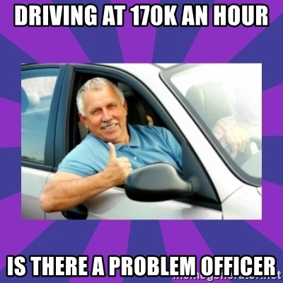 Perfect Driver - DRIVING AT 170K AN HOUR IS THERE A PROBLEM OFFICER