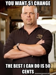 Pawn Stars Rick - YOU WANT $1 CHANGE THE BEST I CAN DO IS 50 CENTS