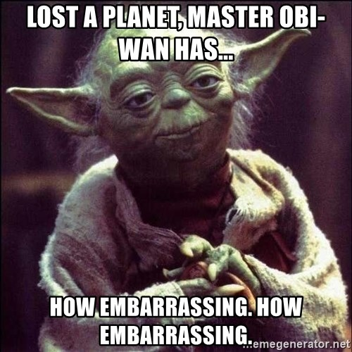 Advice Yoda - Lost a planet, Master Obi-Wan has...  How embarrassing. How embarrassing.