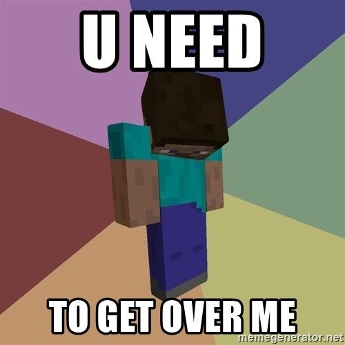 Depressed Minecraft Guy - U NEED  TO GET OVER ME