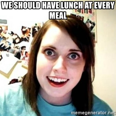 Overprotective Girlfriend - we should have lunch at every meal