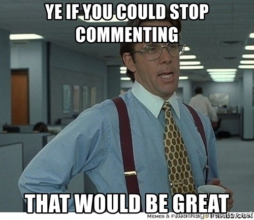That would be great - Ye if you could stop commenting that would be great