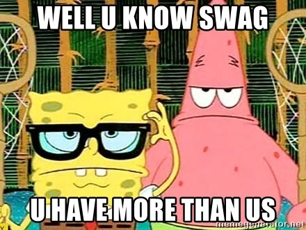 Serious Spongebob - well u know swag u have more than us