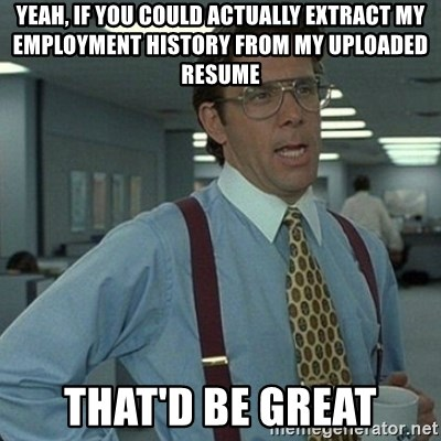 Yeah that'd be great... - YEAH, IF YOU COULD ACTUALLY EXTRACT MY EMPLOYMENT HISTORY FROM MY UPLOADED RESUME THAT'D BE GREAT