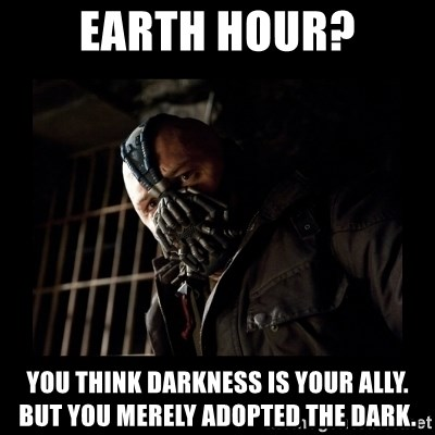 Bane Meme - EaRth Hour? you think darkness is your ally. But you merely adopted the dark.