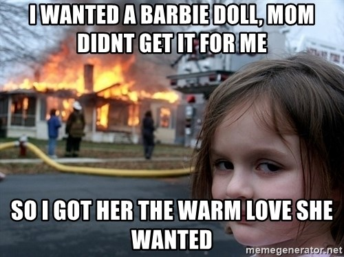 Disaster Girl - i WANTED A BARBIE doll, mom didnt get it for me so i got her the warm love she wanted