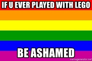 You're Probably Gay - IF U EVER PLAYED WITH LEGO  BE ASHAMED