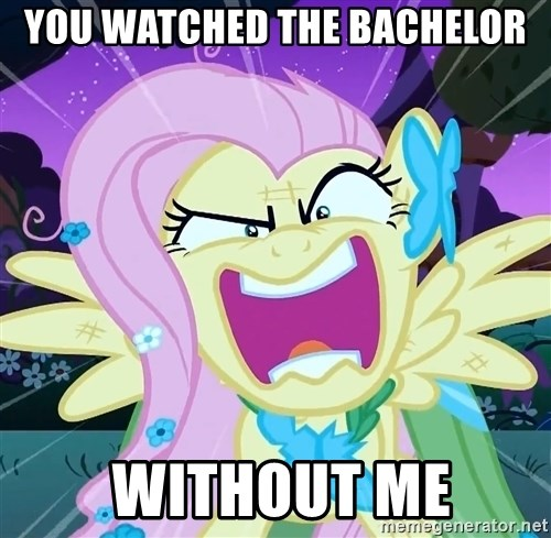 angry-fluttershy - You Watched The BACHELOR  WITHOUT ME