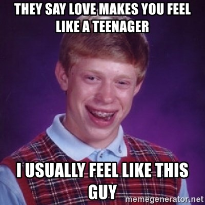 Bad Luck Brian - They say love makes you feel like a teenager I usually feel like this guy