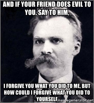 Nietzsche - And if your friend does evil to you, say to him, I forgive you what you did to me, but how could I forgive what you did to yourself