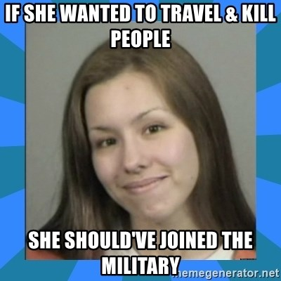 Jodi arias meme  - if she wanted to travel & kill people she should've joined the military