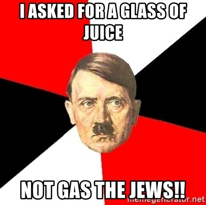 Advice Hitler - i asked for a glass of juice not gas the jews!!