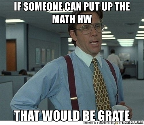 That would be great - IF SOMEONE CAN PUT UP THE math hw that would be grate