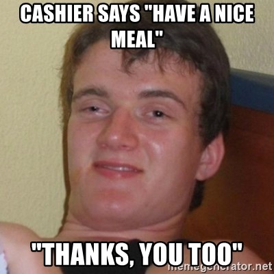 "Really highguy - Cashier says ""have a nice meal"" ""thanks, you too"""