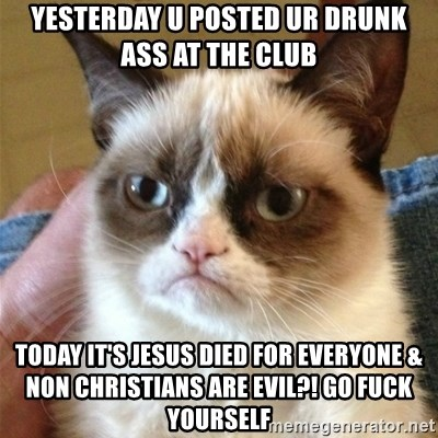 Grumpy Cat  - yesterday u posted ur drunk ass at the club today it's jesus died for everyone & non christians are evil?! GO FUCK YOURSELF