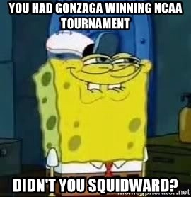 Spongebob Thread - You had gonzaga winning ncaa tournament  didn't you squidward?