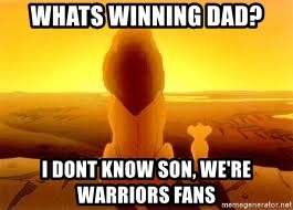 The Lion King - Whats winning dad? i dont know son, we're warriors fans