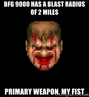 Bloody Doom Guy - BFG 9000 has a blast radius of 2 miles primary weapon, my fist