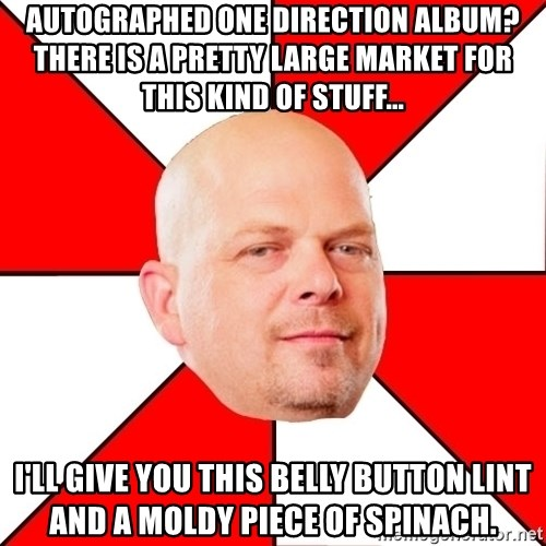 Pawn Stars - Autographed One Direction album? there is a pretty large market for this kind of stuff... I'll give you this belly button lint and a moldy piece of spinach.