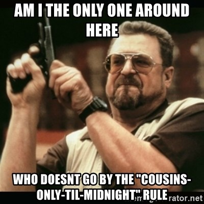 "am i the only one around here - am i the only one around here who doesnt go by the ""cousins-only-til-midnight"" rule"