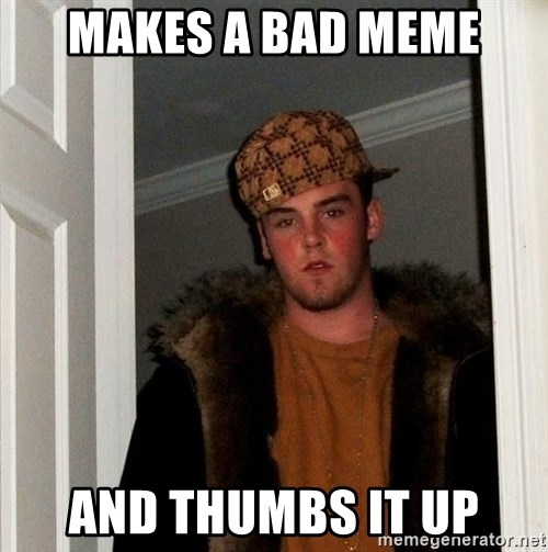 Scumbag Steve - Makes a bad meme and thumbs it up